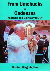 FROM UMCHUCKS TO CADENZAS - THE HIGHS AND BLOWS OF HIGGY - BY GORDON HIGGINBOTTOM